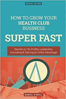 Book How To Grow Your Health Club Business SUPER FAST: Secrets to 10x Profits, Leadership, Innovation and Gaining an Unfair Advantage
