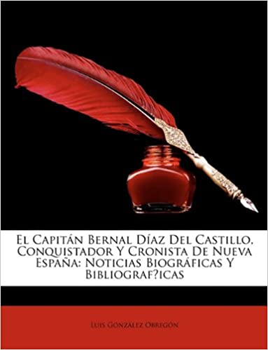 El Capitán Bernal Díaz Del Castillo, Conquistador Y Cronista De Nueva España: Noticias Biográficas Y Bibliograf́icas (Spanish Edition): Luis González ...