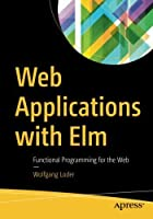 Web Applications with Elm: Functional Programming for the Web Front Cover