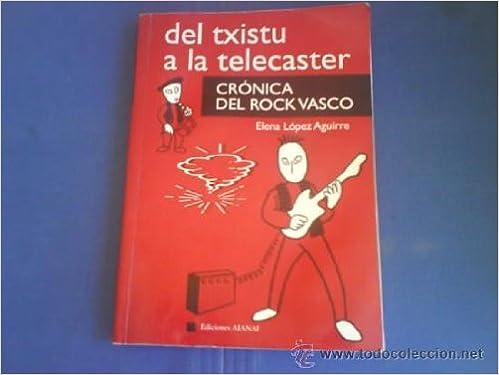 Del Txistu a la Telecaster. Crónica del Rock Vasco: Amazon.es: Elena Lopez Aguirre: Libros