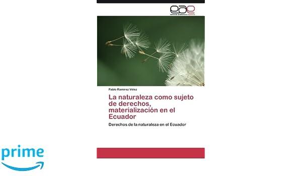 La naturaleza como sujeto de derechos, materialización en el Ecuador: Derechos de la naturaleza en el Ecuador (Spanish Edition): Pablo Ramírez Vélez: ...