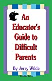 An Educators Guide to Difficult Parents, Wilde, Jerry, 1560727632