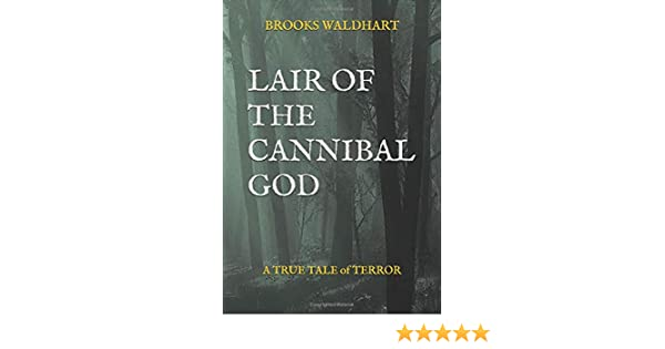 LAIR OF THE CANNIBAL GOD  A True Tale of Terror