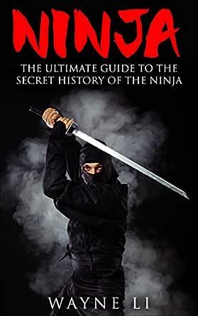 Ninja: The Ultimate Guide To The Secret History Of The Ninja (Ninjutsu, Ninja)