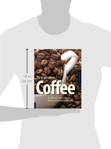 The Art and Craft of Coffee: An Enthusiast's Guide to Selecting, Roasting, and Brewing Exquisite Coffee