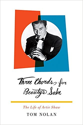 Three Chords For Beautys Sake The Life Of Artie Shaw Tom Nolan