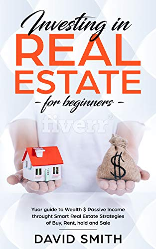 Investing in Real Estate for Beginners:Your Guide to Wealth & Passive Income Through Smart Real Estate Strategies of Buy,Rent,Hold &Sale(make money,financial freedom,small business,investor)