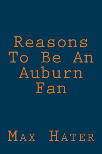 Reasons To Be An Auburn Fan: A funny, blank book, gag gift for Auburn fans; or a great coffee table addition for all Auburn haters! (Fan Gag)