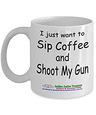 I Just Want To Sip Coffee And Shoot My Gun White Mug Unique Birthday, Special Or Funny Occasion Gift. Best 11 Oz Ceramic Novelty Cup for Coffee, Tea, Hot Chocolate Or Toddy