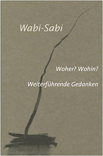 Wabi-Sabi. Woher? Wohin?: Weiterführende Gedanken für Künstler, Architekten und Designer