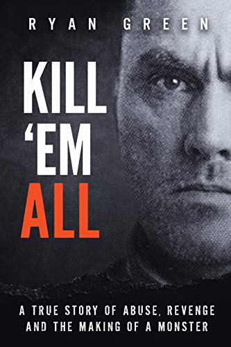 Kill 'Em All: A True Story of Abuse, Revenge and the Making of a Monster (True Crime) por Ryan Green