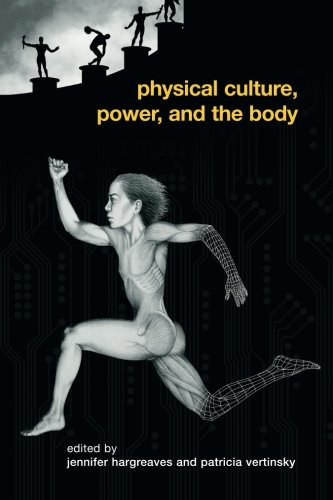 Physical Culture, Power, and the Body (Routledge Critical Studies in Sport) by Jennifer Hargreaves