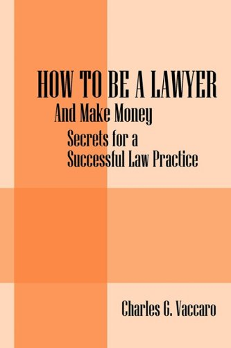 How to be a Lawyer: And make money:  Secrets for a Successful Law Practice