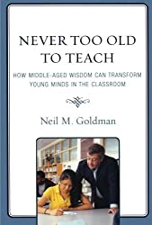 Never Too Old to Teach: How Middle-Aged Wisdom Can Transform Young Minds in the Classroom by Neil M. Goldman (2009-01-16)
