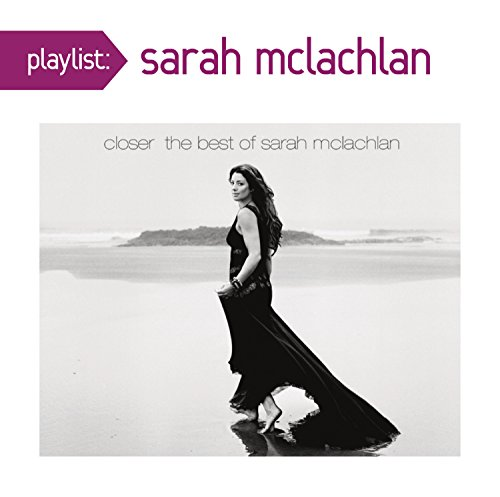 Playlist: Closer: The Best Of Sarah McLachlan (Closer The Best Of Sarah Mclachlan)