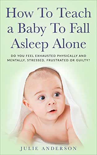 How To Teach a Baby To Fall Asleep Alone: Do You Feel Exhausted Physically And Mentally, Stressed, Frustrated Or Guilty?