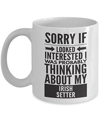 Irish Setter Mug - Sorry If Looked Interested I Was Probably Thinking About - Funny Novelty Ceramic Coffee & Tea Cup Cool Gifts For Men Or Women With Gift Box