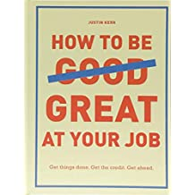 How to Be Great at Your Job: Get things done. Get the credit. Get ahead.