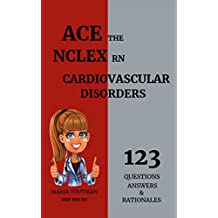 ACE THE NCLEX RN: Cardiovascular Disorders 123 Questions Answers & Rationales, The Most Highlighted Cardiovascular Topics For the Nclex Rn Practice Questions and Nclex Rn Content Review
