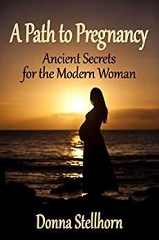 A Path To Pregnancy: Ancient Secrets for the Modern Woman by [Stellhorn, Donna]