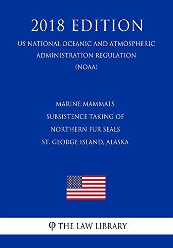 Marine Mammals - Subsistence Taking of Northern Fur Seals - St. George Island, Alaska (US National Oceanic and Atmospheric Administration Regulation) (NOAA) (2018 Edition)