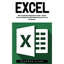 Excel: The Complete Beginners Guide - Boost Your Poductivity And Master Excel In Just 24 Hours! (Excel, Microsoft Office, MS Excel 2016)