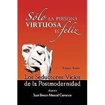 Sólo La Persona Virtuosa Es Feliz: Los Seductores Vicios De La Postmodernidad (Spanish Edition)