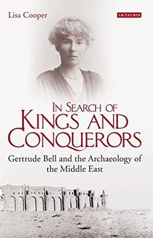 In Search of Kings and Conquerors: Gertrude Bell and the Archaeology of the Middle East (Lisa King)