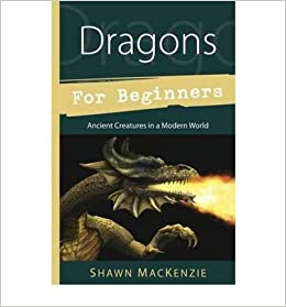 [Dragons for Beginners: Ancient Creatures in a Modern World] (By: Shawn Mackenzie) [published: November, 2012]