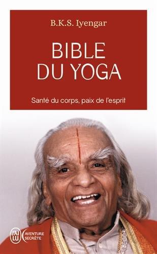 BIBLE DU YOGA (LA) : SANTÉ DU CORPS PAIX DE L'ESPRIT