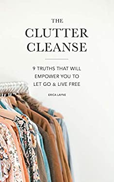 The Clutter Cleanse: 9 Truths That Will Empower You to Let Go and Live Free