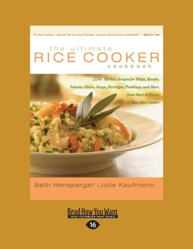 The Ultimate Rice Cooker Cookbook: 250 No-Fail Recipes for Pilafs, Risotto, Polenta, Chilis, Soups, Porridges, Puddings, and More, from Start to Finish in Your Rice Cooker, Vol. 2 by Beth Hensperger