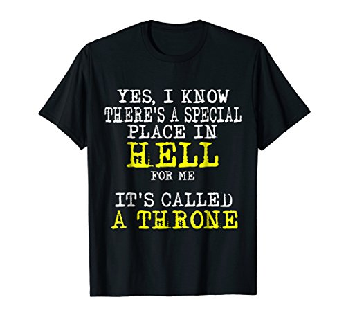 Yes, I Know There's A Special place In Hell For Me T-Shirt (Theres A Special Place In Hell For Women)