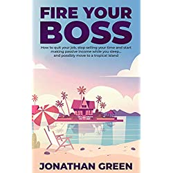 Fire Your Boss: How to quit your job, stop selling your time and start making passive income while you sleep…and possibly move to a tropical island (Serve No Master Book 0)