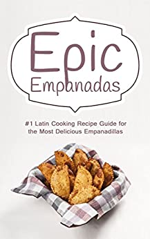 Epic Empanadas: #1 Latin Cooking Recipe Guide for the Most Delicious Empanadillas - A Best Selling Latin, Mexican and Southwestern Cookbook for Empanadas, Pastel and Pate by [Empanada, Jose]