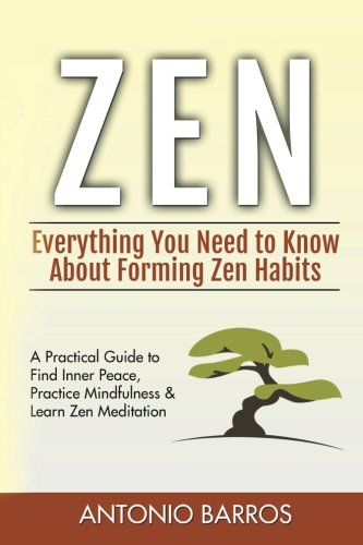 Zen: Everything You Need to Know About Forming Zen Habits – A Practical Guide to Find Inner Peace, Practice Mindfulness