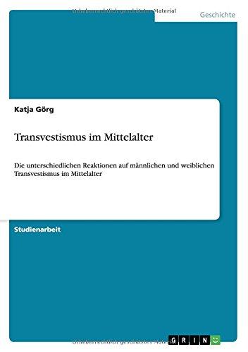 Transvestismus im Mittelalter: Die unterschiedlichen Reaktionen auf männlichen und weiblichen Transvestismus im Mittelalter Taschenbuch – 1. August 2010 Katja Görg GRIN Verlag 3640662733 Geschichte / Mittelalter