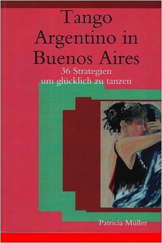 Tango Argentino in Buenos Aires: 36 Strategien um glücklich zu tanzen (German Edition)