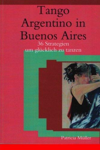 Tango Argentino in Buenos Aires: 36 Strategien um glücklich zu tanzen