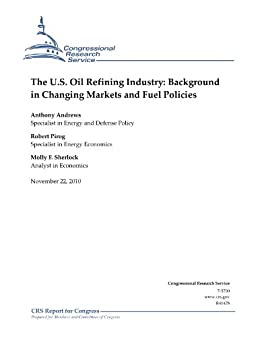 The U.S. Oil Refining Industry: Background in Changing Markets and Fuel Policies by [Andrews, Anthony]