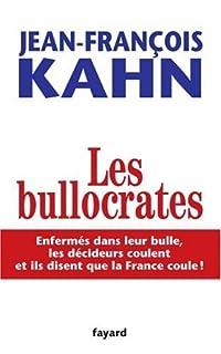 Les bullocrates : enfermés dans leur bulle, les décideurs coulent et ils disent que c'est la France qui coule!, Kahn, Jean-François