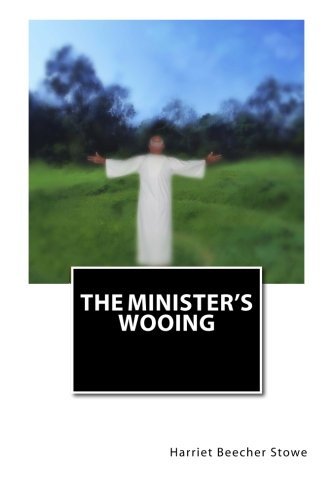 The Minister's Wooing (Harriet Beecher Stowe And The Beecher Preachers)