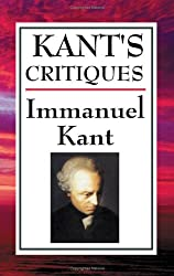 Kant's Critiques: The Critique of Pure Reason, the Critique of Practical Reason, the Critique of Judgement