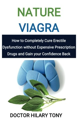 Nature Viagra: How to Completely Cure Erectile Dysfunction without Expensive Prescription Drugs and Gain your Confidence Back