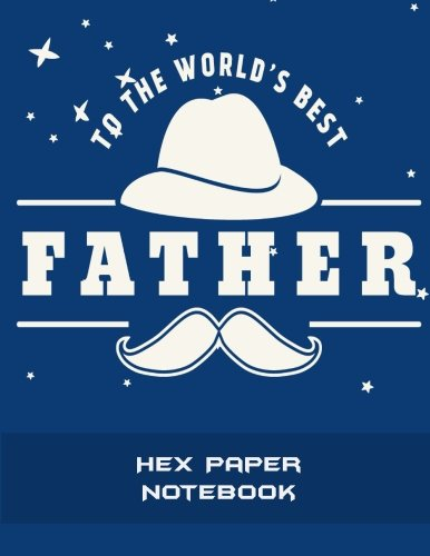 To The World's Best Father: Hex Paper Notebook: 1/4 inch Hexagons Graph Paper Notebooks Large Print 8.5
