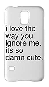 i love the way you ignore me. its so damn cute. Samsung Galaxy S5 Plastic Case