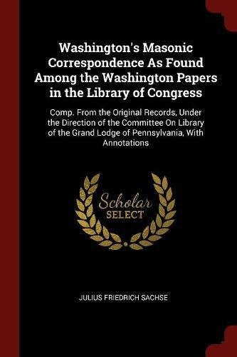 Washington's Masonic Correspondence As Found Among the Washington Papers in the Library of Congress: Comp. From the Original Records, Under the ... Grand Lodge of Pennsylvania, With Annotations ebook