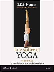 Luz sobre el yoga: La guía clásica del yoga, por el maestro ...