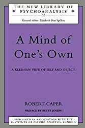 A Mind of One's Own: A Psychoanalytic View of Self and Object: Kleinian View of Self and Object (The New Library of Psychoanalysis)
