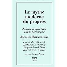 Le Mythe moderne du progrès: disséqué et décortiqué par le philosophe Jacques Bouveresse à partir des critiques de Karl Kraus, Robert Musil, George Orwell, ... (Banc d'essais t. 11) (French Edition)